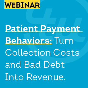 Patient Payment Behaviors: Turn Collection Costs and Bad Debt Into Revenue