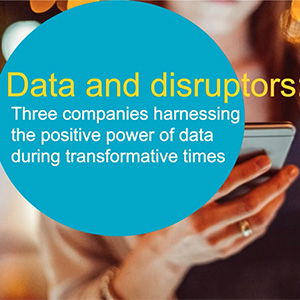 Data and Disruptors: Three Companies Harnessing the Positive Power of Data During Transformative Times